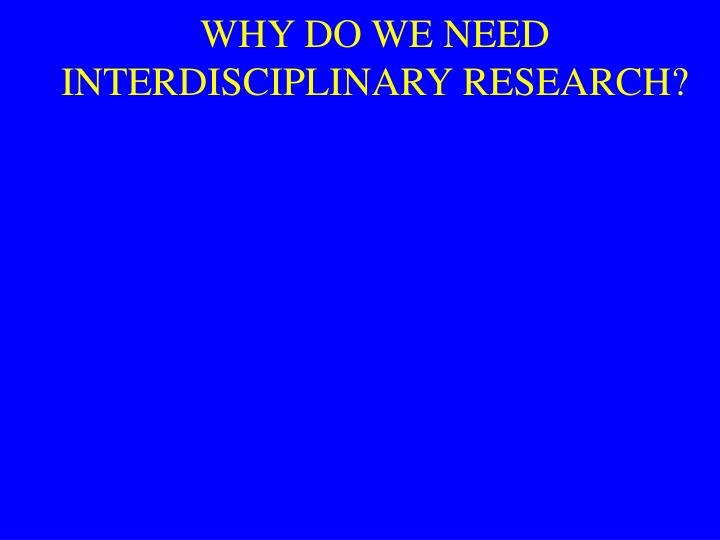 WHY DO WE NEED INTERDISCIPLINARY RESEARCH?