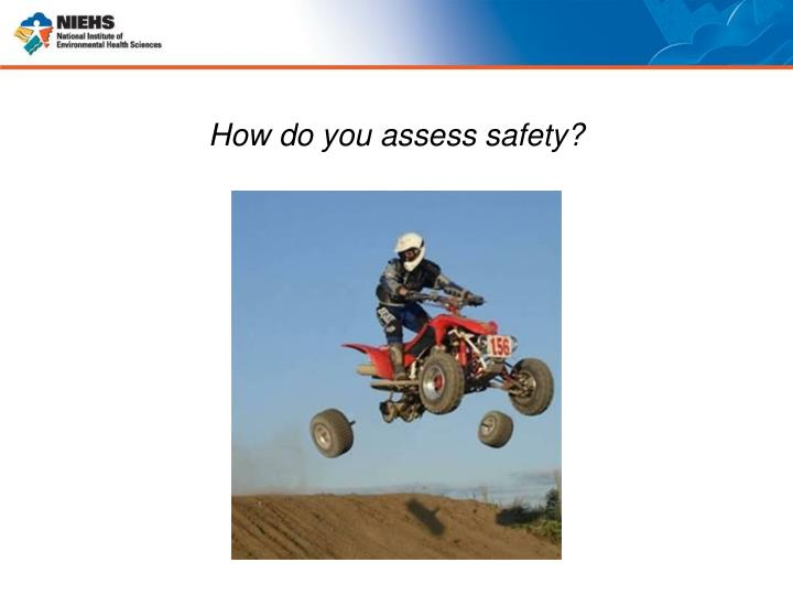 How do you assess safety?