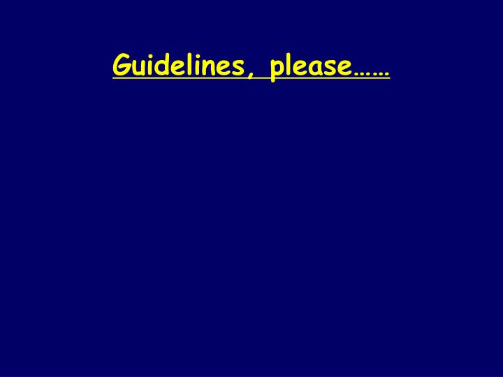 Guidelines, please……