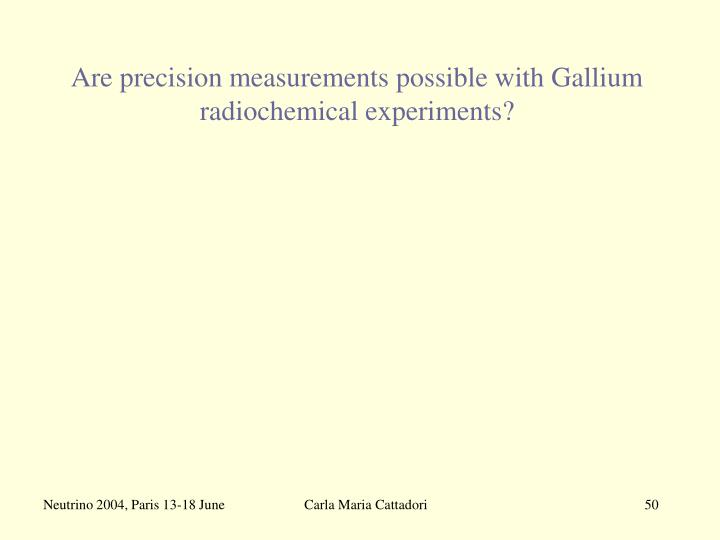 Are precision measurements possible with Gallium radiochemical experiments?