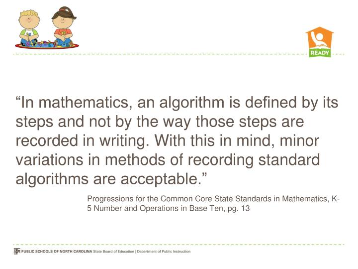 """In mathematics, an algorithm is defined by its steps and not by the way those steps are recorded in writing. With this in mind, minor variations in methods of recording standard algorithms are acceptable."""