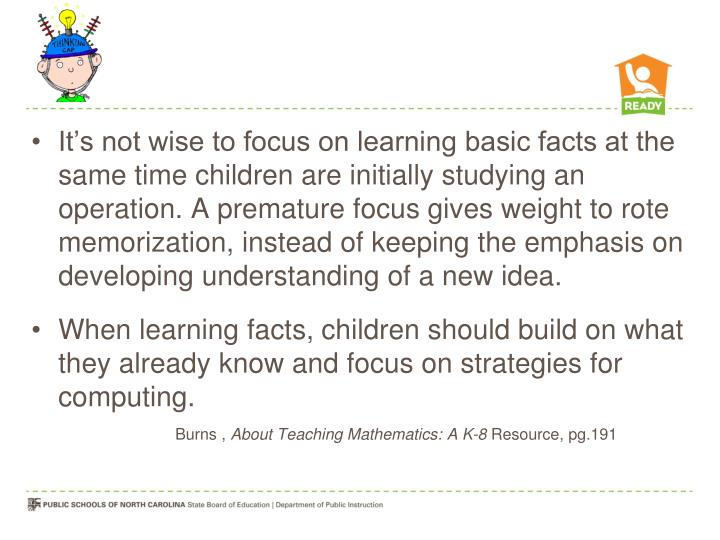 It's not wise to focus on learning basic facts at the same time children are initially studying an operation. A premature focus gives weight to rote memorization, instead of keeping the emphasis on developing understanding of a new idea.