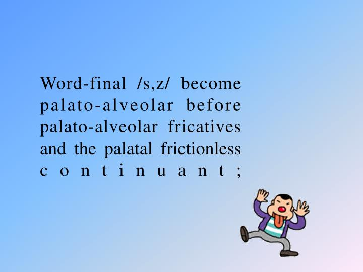 Word-final /s,z/ become palato-alveolar before palato-alveolar fricatives and the palatal frictionless continuant;