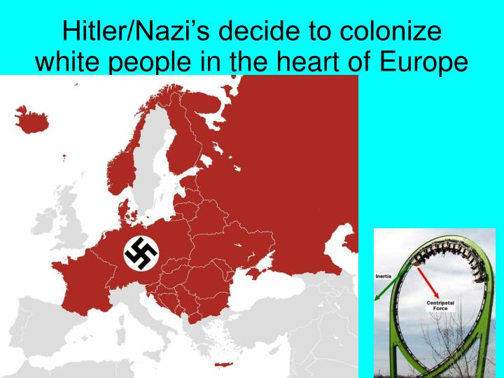 Hitler/Nazi's decide to colonize white people in the heart of Europe