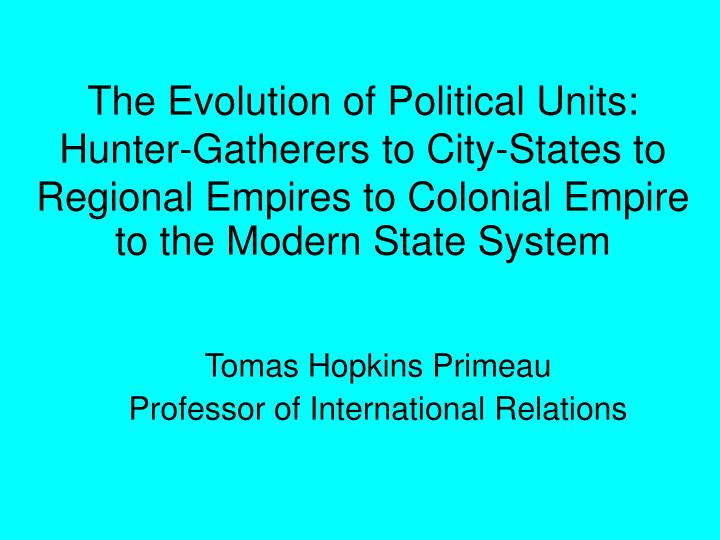 The Evolution of Political Units: Hunter-Gatherers to City-States to Regional Empires to Colonial Em...