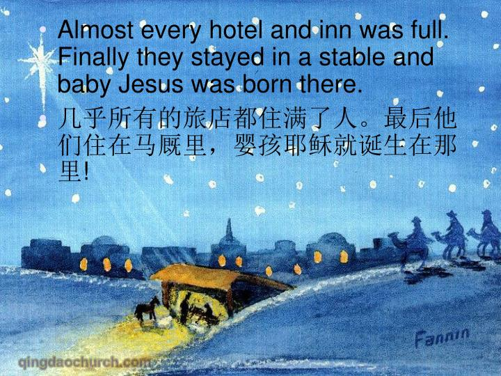 Almost every hotel and inn was full. Finally they stayed in a stable and baby Jesus was born there.