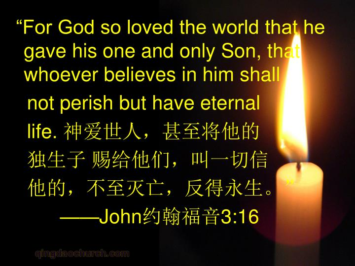 """For God so loved the world that he gave his one and only Son, that whoever believes in him shall"