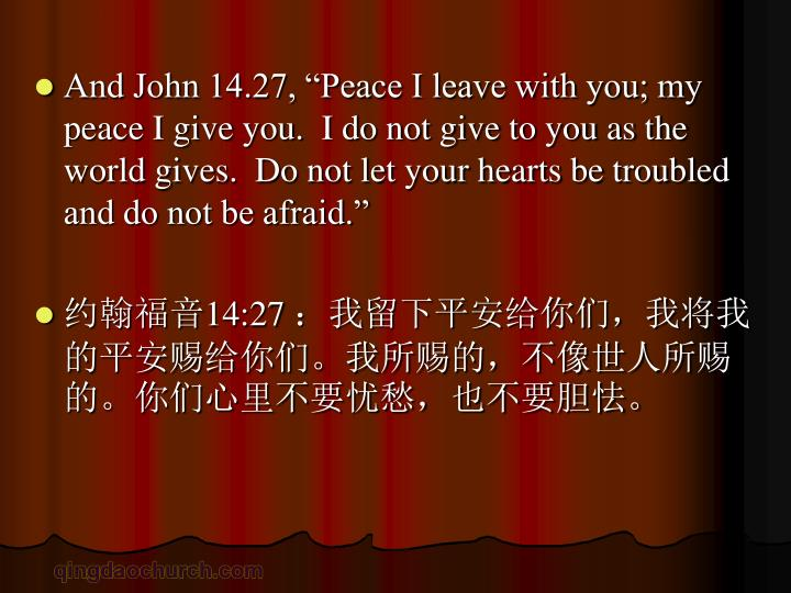 "And John 14.27, ""Peace I leave with you; my peace I give you.  I do not give to you as the world gives.  Do not let your hearts be troubled and do not be afraid."""