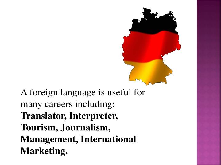 A foreign language is useful for many careers including: