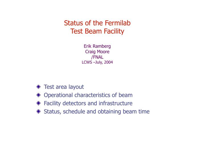 status of the fermilab test beam facility erik ramberg craig moore fnal lcws july 2004 n.