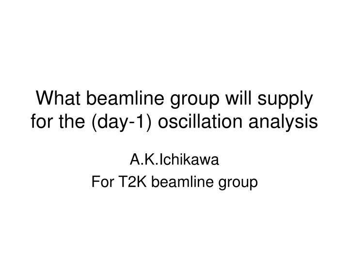 what beamline group will supply for the day 1 oscillation analysis n.