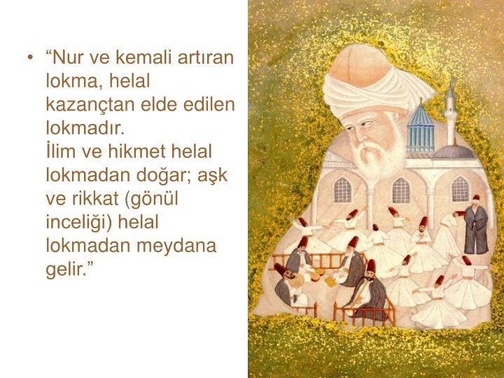 """""""Nur ve kemali artıran lokma, helal kazançtan elde edilen lokmadır."""