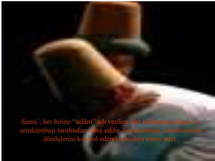 """Sema', her birine """"selâm"""" adı verilen dört bölümden oluşur ve semâzenbaşı tarafından idâre edilir. Semâzenbaşı, semâzenlerin"""