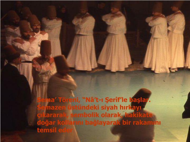 """Sema' Töreni, """"Nâ't-ı Şerîf'le başlar. Semazen üstündeki siyah hırkayı çıkararak, sembolik olarak, hakikate doğar kollarını bağlayarak bir rakamını temsil eder"""