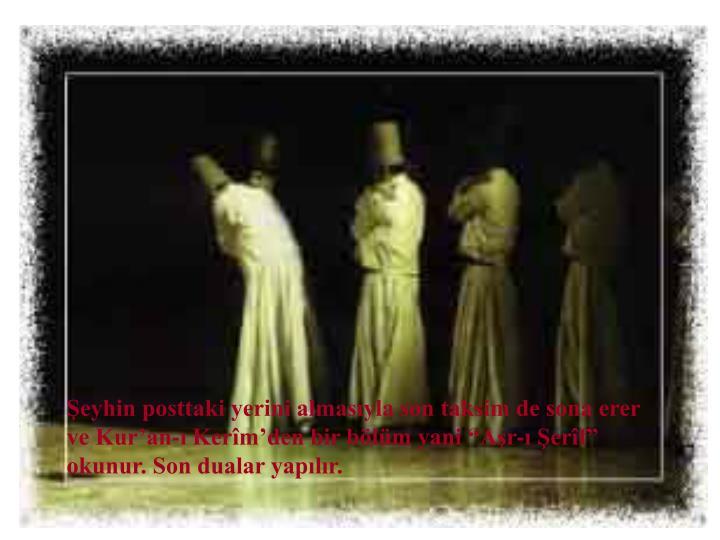 """Şeyhin posttaki yerini almasıyla son taksim de sona erer ve Kur'an-ı Kerîm'den bir bölüm yani """"Aşr-ı Şerîf"""" okunur. Son dualar yapılır."""