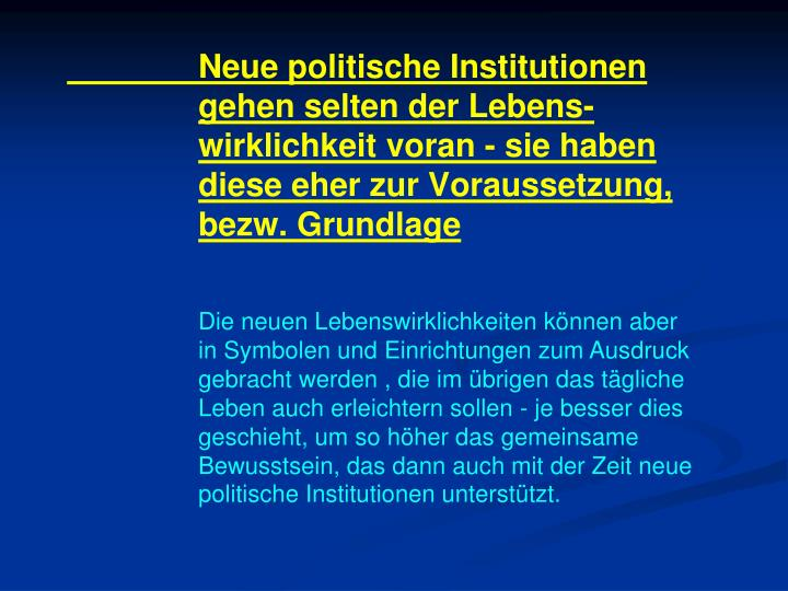 Neue politische Institutionen gehen selten der Lebens-wirklichkeit voran - sie haben diese eher zur Voraussetzung, bezw. Grundlage