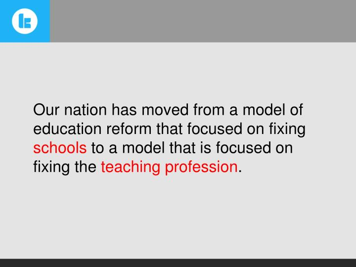 Our nation has moved from a model of education reform that focused on fixing