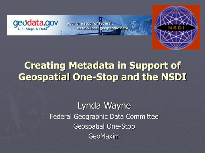 creating metadata in support of geospatial one stop and the nsdi n.