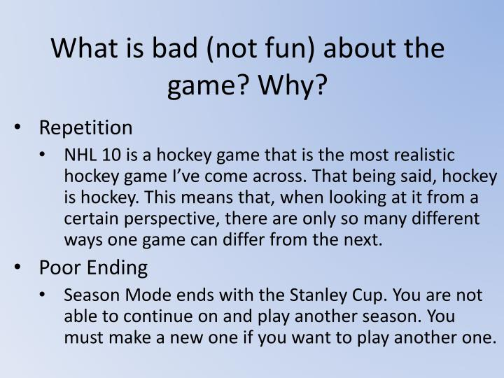 What is bad (not fun) about the game? Why?