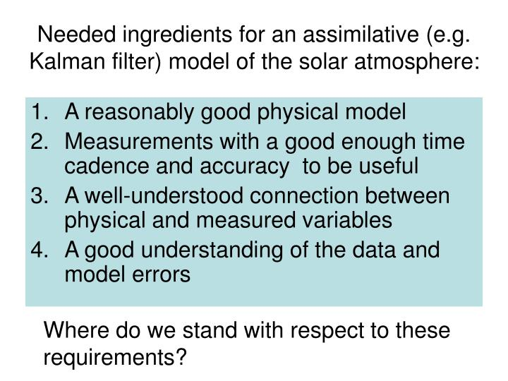 Needed ingredients for an assimilative (e.g. Kalman filter) model of the solar atmosphere: