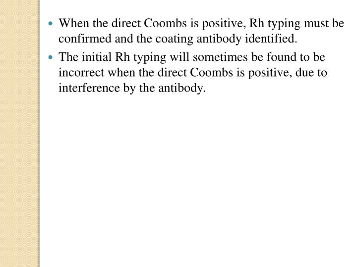 When the direct Coombs is positive, Rh typing must be confirmed and the coating antibody identified.