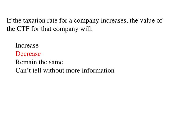If the taxation rate for a company increases, the value of the CTF for that company will:
