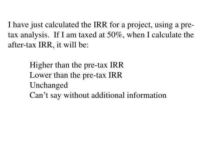I have just calculated the IRR for a project, using a pre-tax analysis.  If I am taxed at 50%, when I calculate the after-tax IRR, it will be: