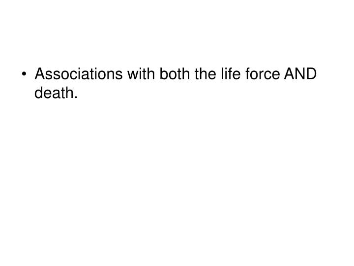 Associations with both the life force AND death.