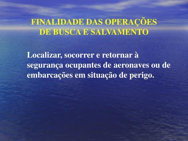 FINALIDADE DAS OPERAÇÕES DE BUSCA E SALVAMENTO