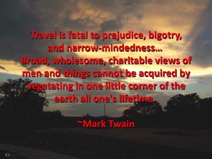 Travel is fatal to prejudice, bigotry,