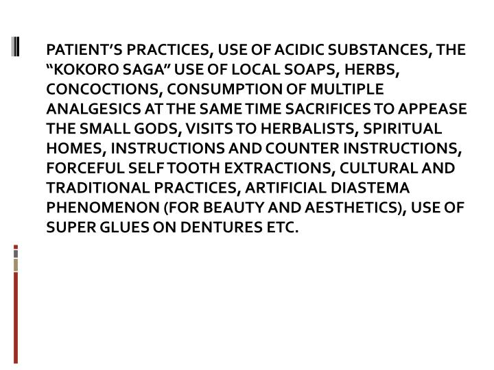 "PATIENT'S PRACTICES, USE OF ACIDIC SUBSTANCES, THE ""KOKORO SAGA"" USE OF LOCAL SOAPS, HERBS, CONCOCTIONS, CONSUMPTION OF MULTIPLE ANALGESICS AT THE SAME TIME SACRIFICES TO APPEASE THE SMALL GODS, VISITS TO HERBALISTS, SPIRITUAL HOMES, INSTRUCTIONS AND COUNTER INSTRUCTIONS, FORCEFUL SELF TOOTH EXTRACTIONS, CULTURAL AND TRADITIONAL PRACTICES, ARTIFICIAL DIASTEMA PHENOMENON (FOR BEAUTY AND AESTHETICS), USE OF SUPER GLUES ON DENTURES ETC."