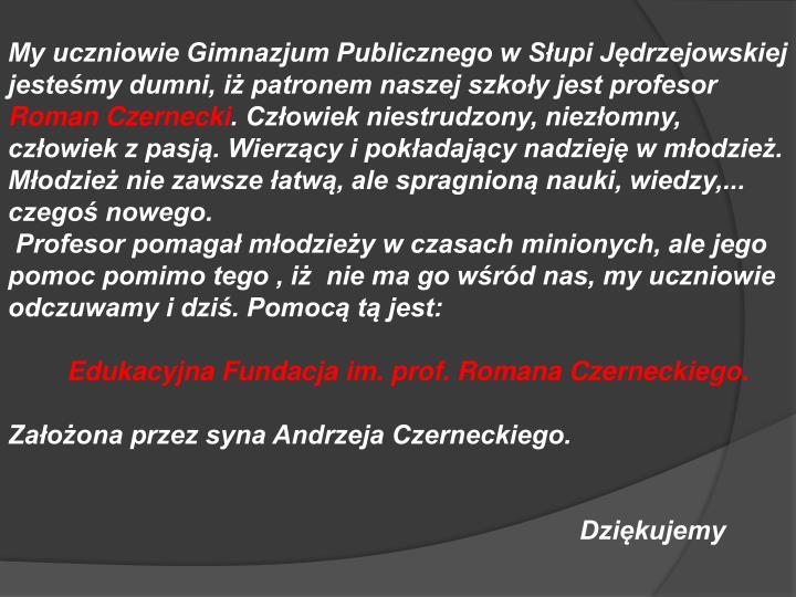 My uczniowie Gimnazjum Publicznego w Słupi Jędrzejowskiej jesteśmy dumni, iż patronem naszej szkoły jest profesor
