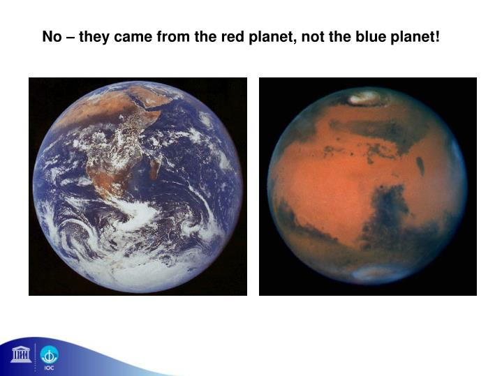 No – they came from the red planet, not the blue planet!