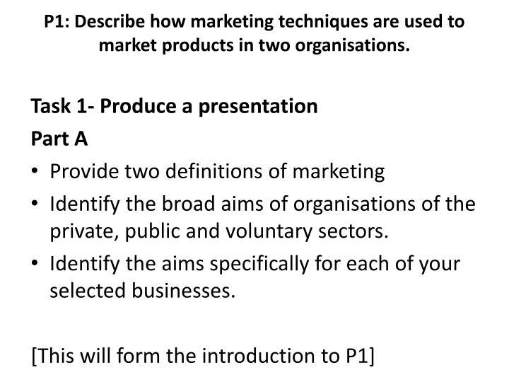 describe how marketing techniques are used to market product in two organisations Mark anthony pernezita p1 btec business level unit 31 describe how marketing techniques such as branding and relationship marketing are used to market products in two organisations you need to choose one product or service from each organisation to undertake this task marketing is the process.