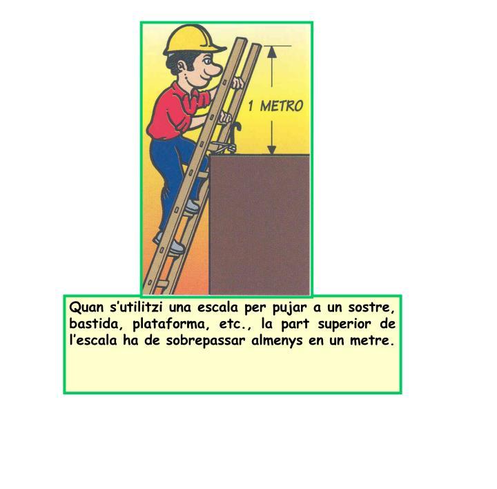 Quan s'utilitzi una escala per pujar a un sostre, bastida, plataforma, etc., la part superior de l'escala ha de sobrepassar almenys en un metre.