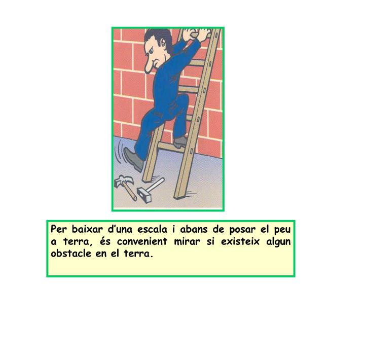 Per baixar d'una escala i abans de posar el peu a terra, és convenient mirar si existeix algun obstacle en el terra.