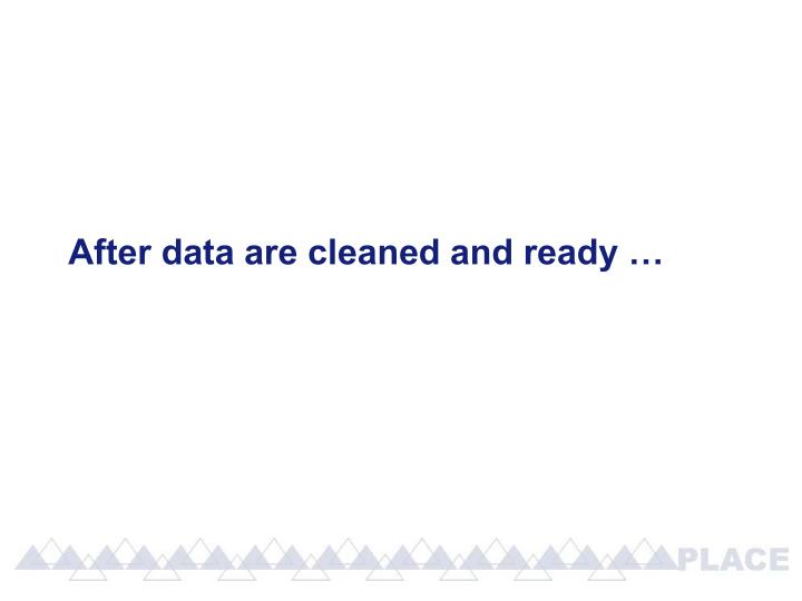 After data are cleaned and ready …