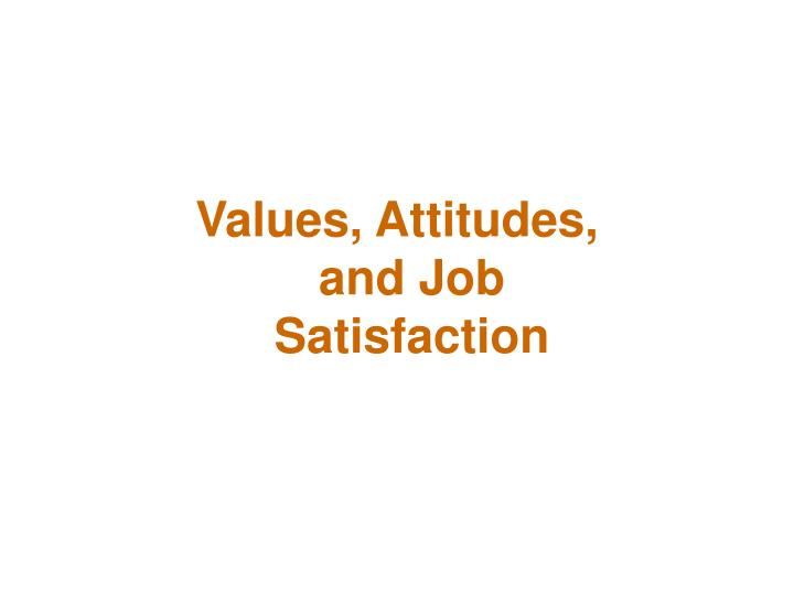 values attitudes and job satisfaction ppt Chapter outline values attitudes job satisfaction when you prevent me  from doing anything i want to do, that is persecution but when i prevent you from.