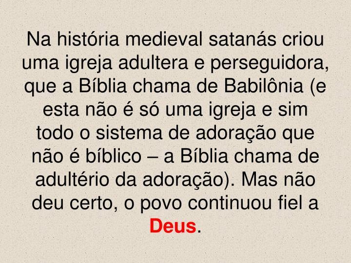 Na história medieval satanás criou uma igreja adultera e perseguidora, que a Bíblia chama de Babilônia (e esta não é só uma igreja e sim todo o sistema de adoração que não é bíblico – a Bíblia chama de adultério da adoração). Mas não deu certo, o povo continuou fiel a
