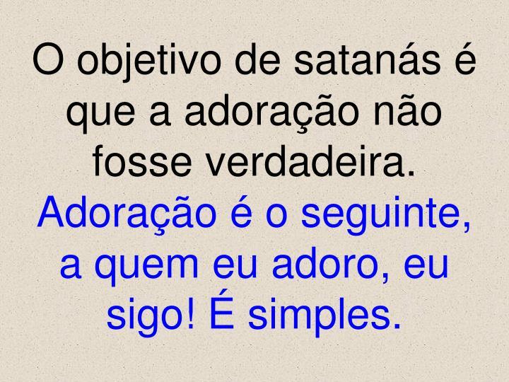 O objetivo de satanás é  que a adoração não fosse verdadeira.