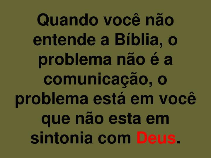 Quando você não entende a Bíblia, o problema não é a comunicação, o problema está em você que não esta em sintonia com