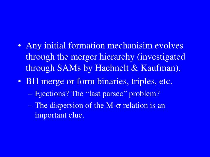 Any initial formation mechanisim evolves through the merger hierarchy (investigated through SAMs by Haehnelt & Kaufman).