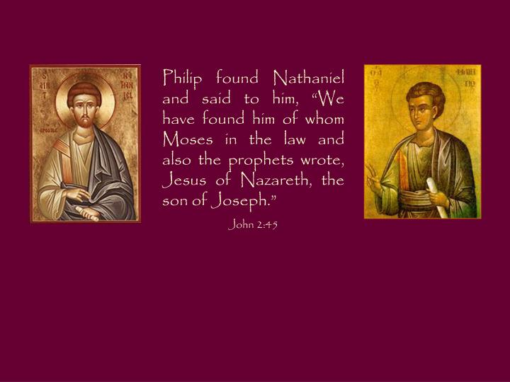 """Philip found Nathaniel and said to him, """"We have found him of whom Moses in the law and also the prophets wrote, Jesus of Nazareth, the son of Joseph."""""""