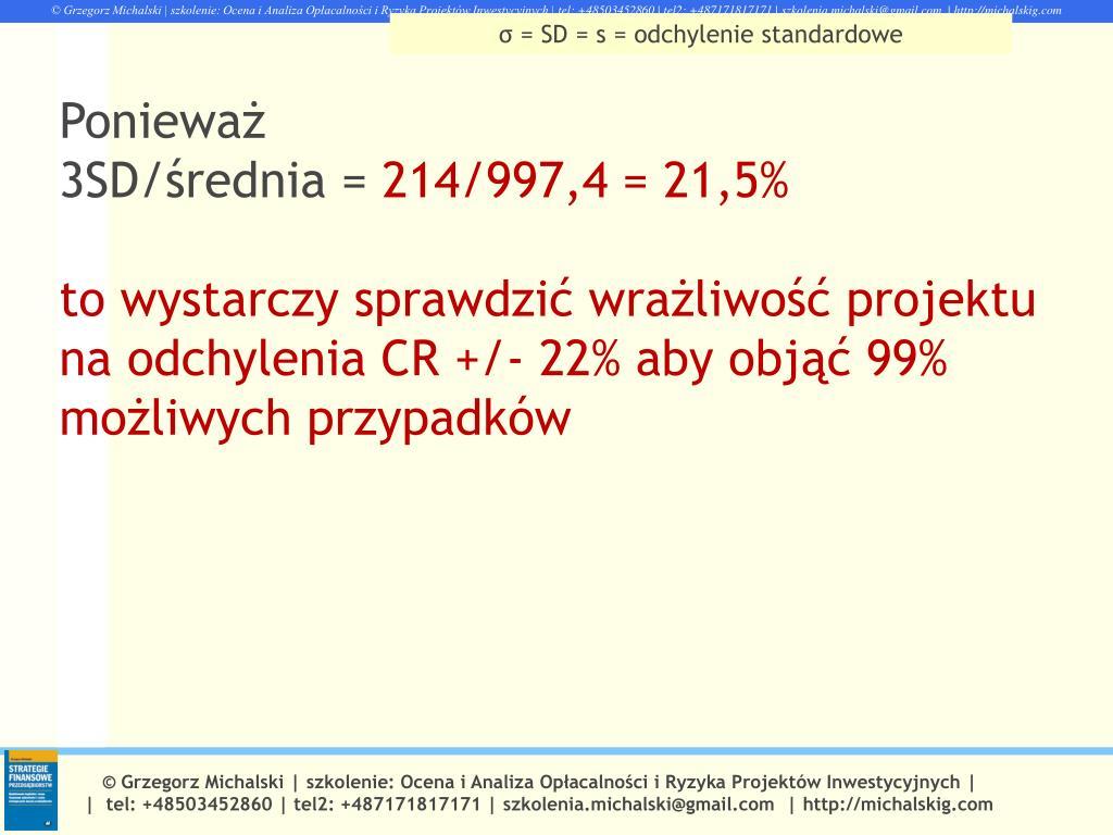 110cae39ca8e02 ... 3SD/średnia = 214/997,4 = 21,5% to wystarczy sprawdzić wrażliwość  projektu na odchylenia CR +/- 22% aby objąć 99% możliwych przypadków