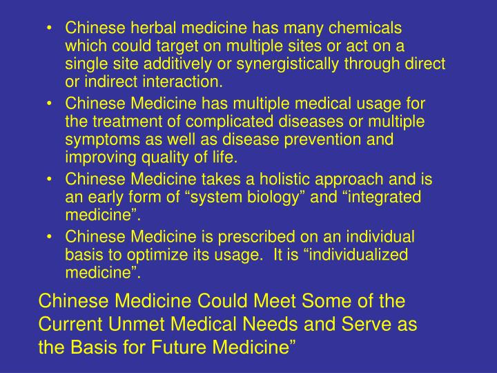 Chinese herbal medicine has many chemicals which could target on multiple sites or act on a single site additively or synergistically through direct or indirect interaction.