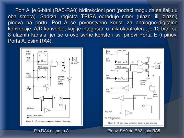 Port A  je 6-bitni (RA5-RA0) bidirekcioni port (podaci mogu da se šalju u oba smera). Sadržaj registra TRISA određuje smer (ulazni ili izlazni) pinova na portu. Port_A se prvenstveno koristi za analogno-digitalne konverzije. A/D konvertor, koji je integrisan u mikrokontroleru, je 10-bitni sa 8 ulaznih kanala, jer se u ove svrhe koriste i svi pinovi Porta E (i pinovi Porta A, osim RA4).