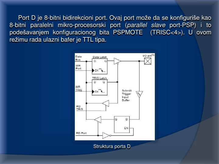 Port D je 8-bitni bidirekcioni port. Ovaj port može da se konfiguriše kao 8-bitni paralelni mikro-procesorski port (