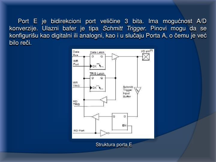 Port E je bidirekcioni port veličine 3 bita. Ima mogućnost A/D konverzije. Ulazni bafer je tipa