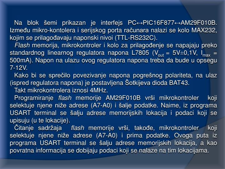 Na blok šemi prikazan je interfejs PC↔PIC16F877↔AM29F010B. Između mikro-kontolera i serijskog porta računara nalazi se kolo MAX232, kojim se prilagođavaju naponski nivoi (TTL-RS232C).