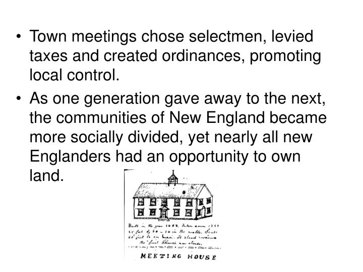 Town meetings chose selectmen, levied taxes and created ordinances, promoting local control.